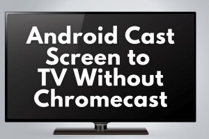 Android cast screen to TV without Chromecast: explained
