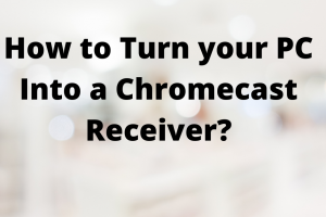 turn pc into chromecast receiver