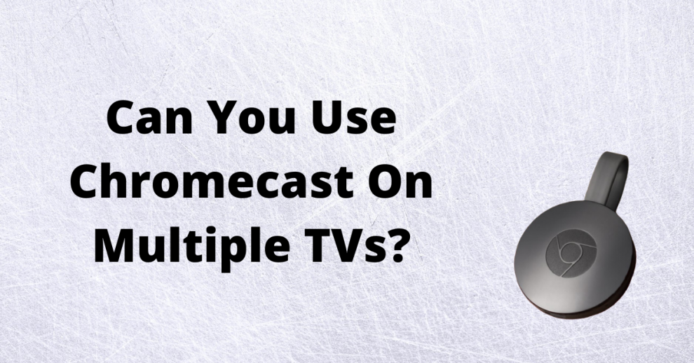Can you use Chromecast on multiple TVs