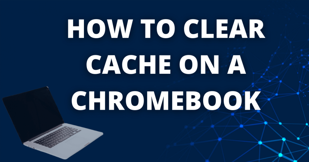 How to Clear Cache on a Chromebook